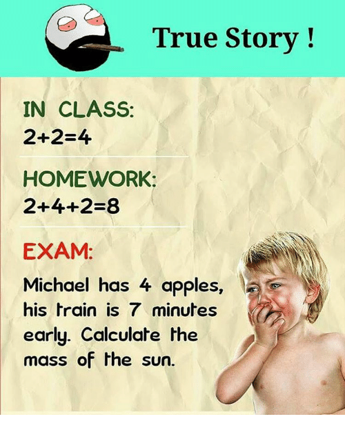 Calculation: True Story  IN CLASS:  2+2-4  HOMEWORK:  2+4+2-83  EXAM  Michael has 4 apples  his train is 7 minutes  early. Calculate the  mass of the sun