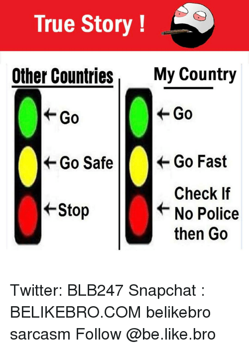 Be Like, Memes, and Police: True Story  Other Countries  My Country  Go  Go  Go Safe  Go Fast  Check If  +Stop  No Police  then Go Twitter: BLB247 Snapchat : BELIKEBRO.COM belikebro sarcasm Follow @be.like.bro