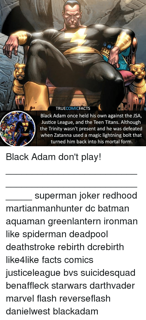 black adam: TRUECOMICFACTS  Black Adam once held his own against the JSA,  Justice League, and the Teen Titans. Although  the Trinity wasn't present and he was defeated  when Zatanna used a magic lightning bolt that  turned him back into his mortal form Black Adam don't play! ⠀_______________________________________________________ superman joker redhood martianmanhunter dc batman aquaman greenlantern ironman like spiderman deadpool deathstroke rebirth dcrebirth like4like facts comics justiceleague bvs suicidesquad benaffleck starwars darthvader marvel flash reverseflash danielwest blackadam