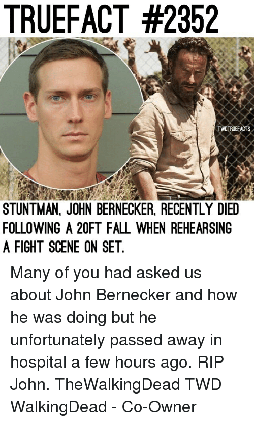 Dieded: TRUEFACT #2352  TWDTRUEFACTS  STUNTMAN, JOHN BERNECKER, RECENTLY DIED  FOLLOWING A 20FT FALL WHEN REHEARSING  A FIGHT SCENE ON SET Many of you had asked us about John Bernecker and how he was doing but he unfortunately passed away in hospital a few hours ago. RIP John. TheWalkingDead TWD WalkingDead - Co-Owner