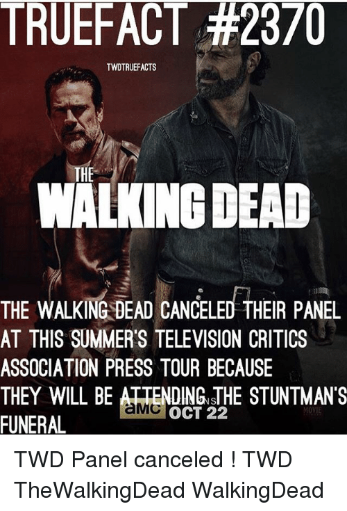 Memes, The Walking Dead, and Movie: TRUEFACT #2370  TWDTRUEFACTS  THE  WALKING DEAD  THE WALKING DEAD CANCELED THEIR PANEL  AT THIS SUMMER'S TELEVISION CRITICS  ASSOCIATION PRESS TOUR BECAUSE  THEY WILL BE ATTENDING sTHE STUNTMANS  FUNERAL  OCT 22  MOVIE TWD Panel canceled ! TWD TheWalkingDead WalkingDead