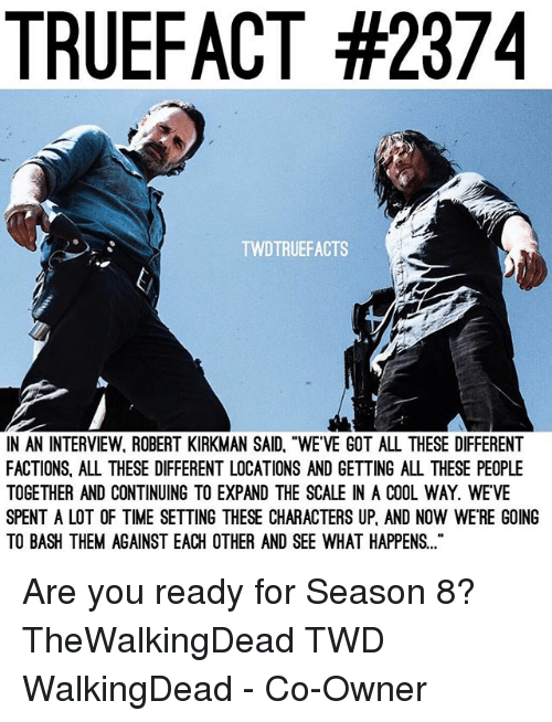 "Memes, Cool, and Time: TRUEFACT #2374  TWDTRUEFACTS  N AN INTERVIEW, ROBERT KIRKMAN SAID, ""WE'VE GOT ALL THESE DIFFERENT  FACTIONS, ALL THESE DIFFERENT LOCATIONS AND GETTING ALL THESE PEOPLE  TOGETHER AND CONTINUING TO EXPAND THE SCALE IN A COOL WAY. WEVE  SPENT A LOT OF TIME SETTING THESE CHARACTERS UP, AND NOW WE'RE GOING  TO BASH THEM AGAINST EACH OTHER AND SEE WHAT HAPPENS.. Are you ready for Season 8? TheWalkingDead TWD WalkingDead - Co-Owner"