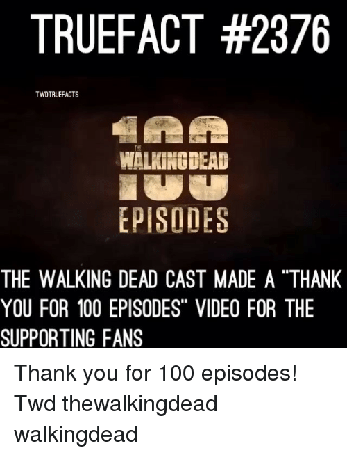 "Anaconda, Memes, and The Walking Dead: TRUEFACT #2376  TWDTRUEFACTS  Tur  WALKING DEAD  EPISODES  THE WALKING DEAD CAST MADE A ""THANIK  YOU FOR 100 EPISODES"" VIDEO FOR THE  SUPPORTING FANS Thank you for 100 episodes! Twd thewalkingdead walkingdead"