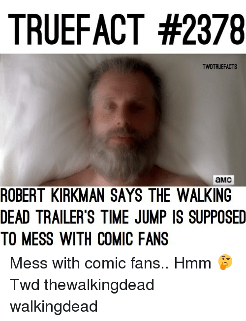 Memes, The Walking Dead, and Time: TRUEFACT #2378  TWDTRUEFACTS  aMc  ROBERT KIRKMAN SAYS THE WALKING  DEAD TRAILER'S TIME JUMP IS SUPPOSED  TO MESS WITH COMIC FANS Mess with comic fans.. Hmm 🤔 Twd thewalkingdead walkingdead