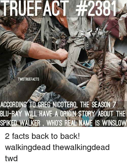 Back to Back, Facts, and Memes: TRUEFACT #2381  TWDTRUEFACTS  ACCORDING TO GREG NICOTERO, THE SEASON 7  BLU-RAY WLL HAVE A ORIGIN STORY ABOUT THE  SPIKED WALKER, WHO'S REAL NAME IS WINSLOW 2 facts back to back! walkingdead thewalkingdead twd