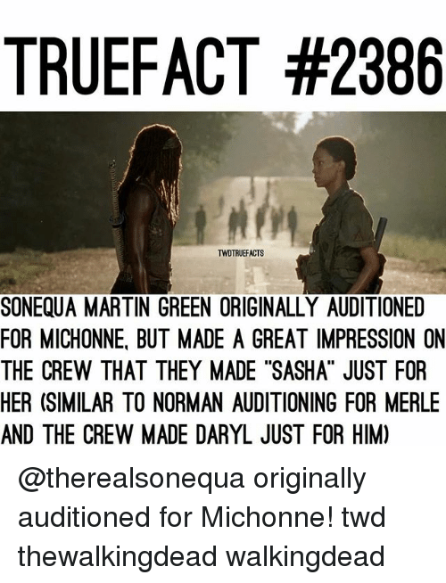 "Martin, Memes, and The Crew: TRUEFACT #2386  TWDTRUEFACTS  SONEQUA MARTIN GREEN ORIGINALLY AUDITIONED  FOR MICHONNE, BUT MADE A GREAT IMPRESSION ON  THE CREW THAT THEY MADE ""SASHA"" JUST FOR  HER (SIMILAR TO NORMAN AUDITIONING FOR MERLE  AND THE CREW MADE DARYL JUST FOR HIM) @therealsonequa originally auditioned for Michonne! twd thewalkingdead walkingdead"