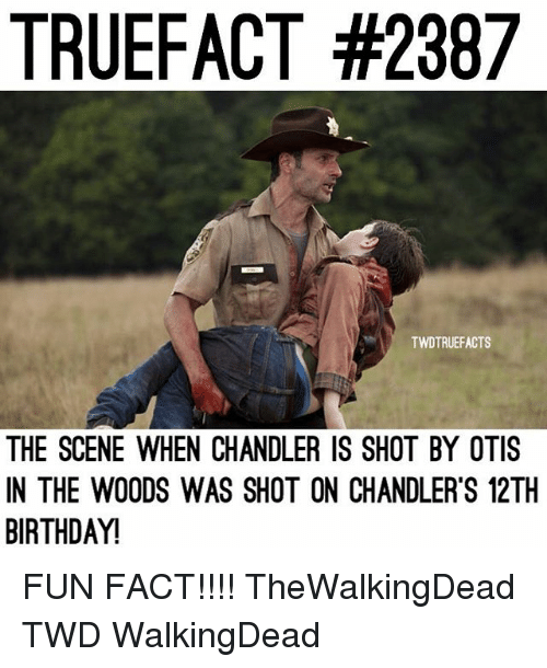 Birthday, Memes, and Otis: TRUEFACT #2387  TWDTRUEFACTS  THE SCENE WHEN CHANDLER IS SHOT BY OTIS  IN THE WO0DS WAS SHOT ON CHANDLER'S 12TH  BIRTHDAY! FUN FACT!!!! TheWalkingDead TWD WalkingDead