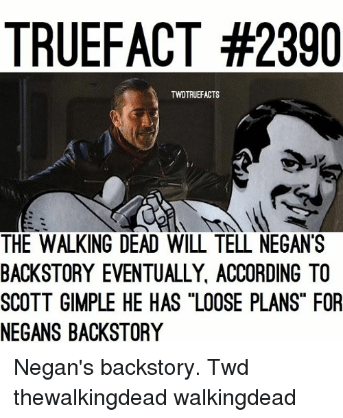 "Memes, The Walking Dead, and Walking Dead: TRUEFACT #2390  TWDTRUEFACTS  THE WALKING DEAD WILL TELL NEGAN'S  BACKSTORY EVENTUALLY, ACCORDING TO  SCOTT GIMPLE HE HAS ""LOOSE PLANS"" FOR  NEGANS BACKSTORY Negan's backstory. Twd thewalkingdead walkingdead"
