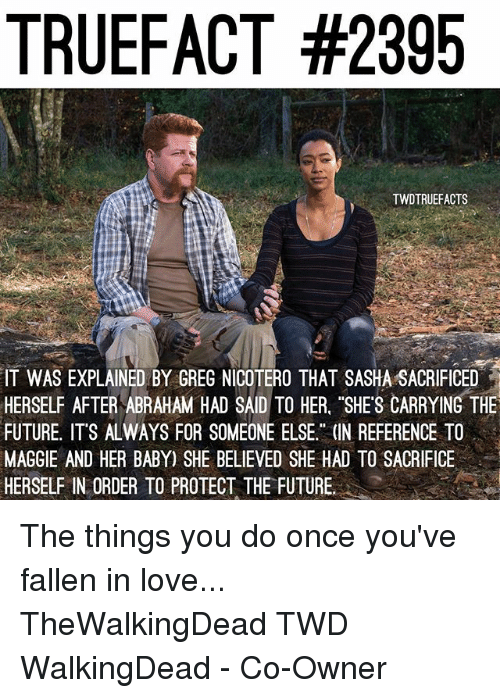 "Future, Love, and Memes: TRUEFACT #2395  TWDTRUEFACTS  IT WAS EXPLAINED BY GREG NICOTERO THAT SASHA SACRIFICED  HERSELF AFTER ABRAHAM HAD SAID TO HER. ""SHES CARRYING THE  FUTURE, ITS ALWAYS FOR SOMEONE ELSE."" (IN REFERENCE TO  MAGGIE AND HER BABY) SHE BELIEVED SHE HAD TO SACRIFICE  HERSELF IN ORDER TO PROTECT THE FUTURE. The things you do once you've fallen in love... TheWalkingDead TWD WalkingDead - Co-Owner"
