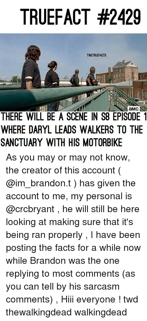Telled: TRUEFACT #2429  TWDTRUEFACTS  aMC  THERE WILL BE A SCENE IN S8 EPISODE1  WHERE DARYL LEADS WALKERS TO THE  SANCTUARY WITH HIS MOTORBIKE As you may or may not know, the creator of this account ( @im_brandon.t ) has given the account to me, my personal is @crcbryant , he will still be here looking at making sure that it's being ran properly , I have been posting the facts for a while now while Brandon was the one replying to most comments (as you can tell by his sarcasm comments) , Hiii everyone ! twd thewalkingdead walkingdead
