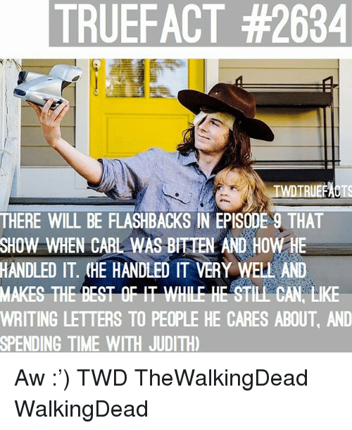 Memes, Best, and Time: TRUEFACT #2634  THERE WILL BE FLASHBACKS IN EPISODE 9 THAT  SHOW WHEN CARL WAS BITEN AND HOW HE  HANDLED IT. (HE HANDLED IT VERY WELL AND  MAKES  THE BEST OF IT WHILE HE STILL CAN LIKE  WRITING LETTERS TO PEOPLE HE CARES ABOUT, AND  SPENDING TIME WITH JUDITH Aw :') TWD TheWalkingDead WalkingDead