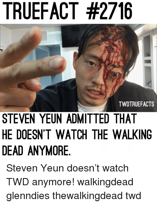 Memes, The Walking Dead, and Walking Dead: TRUEFACT #2716  TWDTRUEFACTS  STEVEN YEUN ADMITTED THAT  HE DOESN'T WATCH THE WALKING  DEAD ANYMORE Steven Yeun doesn't watch TWD anymore! walkingdead glenndies thewalkingdead twd