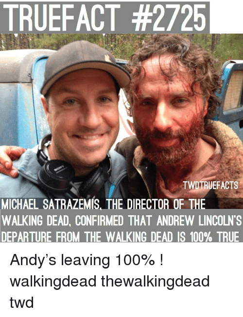 Anaconda, Memes, and The Walking Dead: TRUEFACT #2725  TWDTRUEFACTS  MICHAEL  SATRAZEMIS, THE DIRECTOR OF THE  WALKING DEAD, CONFIRMED THAT ANDREW LINCOLN'S  DEPARTURE  FROM THE WALKING DEAD IS 100% TRUE Andy's leaving 100% ! walkingdead thewalkingdead twd
