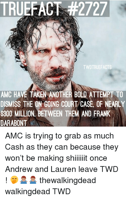 Memes, Taken, and Bold: TRUEFACT #2727  TWDTRUEFACTS  AMC HAVE TAKEN ANOTHER BOLD ATTEMPT TO  DISMISS THE ON GOING COURT/CASE, OF NEARLY  $300 MILLION, BETWEEN THEM AND FRANK  DARABONT AMC is trying to grab as much Cash as they can because they won't be making shiiiiiit once Andrew and Lauren leave TWD ! 🤭🤷🏽‍♂️🤷🏽‍♂️ thewalkingdead walkingdead TWD