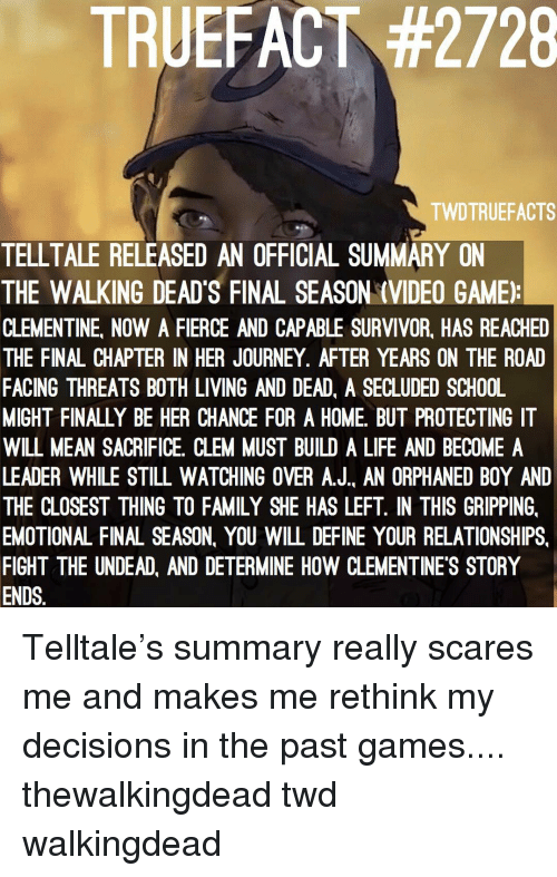 Family, Journey, and Life: TRUEFACT #2728  TWDTRUEFACTS  TELLTALE RELEASED AN OFFICIAL SUMMARY ON  THE WALKING DEAD'S FINAL SEASON (VIDEO GAME)  CLEMENTINE, NOW A FIERCE AND CAPABLE SURVIVOR, HAS REACHED  THE FINAL CHAPTER IN HER JOURNEY. AFTER YEARS ON THE ROAD  FACING THREATS BOTH LIVING AND DEAD, A SECLUDED SCHOOL  MIGHT FINALLY BE HER CHANCE FOR A HOME, BUT PROTECTING IT  WILL MEAN SACRIFICE. CLEM MUST BUILD A LIFE AND BECOME A  LEADER WHILE STILL WATCHING OVER A.J. AN ORPHANED BOY AND  THE CLOSEST THING TO FAMILY SHE HAS LEFT. IN THIS GRIPPING,  EMOTIONAL FINAL SEASON, YOU WILL DEFINE YOUR RELATIONSHIPS,  FIGHT THE UNDEAD, AND DETERMINE HOW CLEMENTINE'S STORY  ENDS. Telltale's summary really scares me and makes me rethink my decisions in the past games.... thewalkingdead twd walkingdead