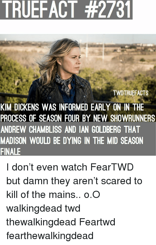 Memes, Watch, and 🤖: TRUEFACT #2731  TWDTRUEFACTS  KIM DICKENS WAS INFORMED EARLY ON IN THE  PROCESS OF SEASON FOUR BY NEW SHOWRUNNERS  ANDREW CHAMBLISS AND IAN GOLDBERG THAT  MADISON WOULD BE DYING IN THE MID SEASON  FINALE I don't even watch FearTWD but damn they aren't scared to kill of the mains.. o.O walkingdead twd thewalkingdead Feartwd fearthewalkingdead