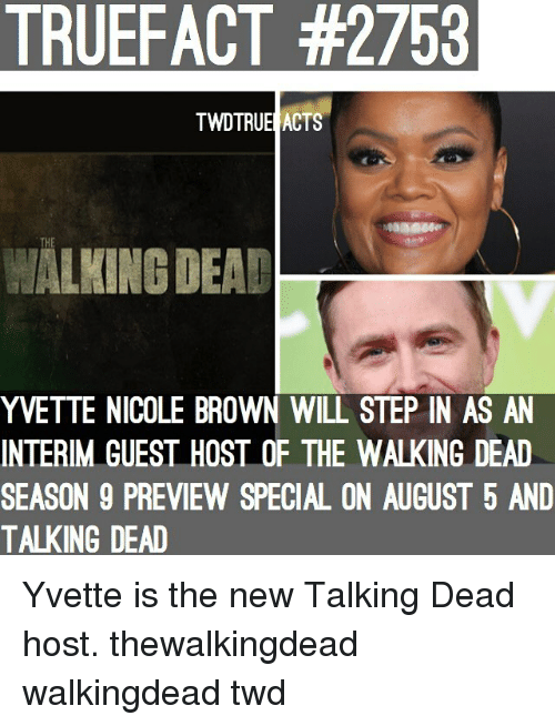 Memes, The Walking Dead, and Walking Dead: TRUEFACT #2753  TWDTRUE ACTS  THE  WALKING DEAD  YVETTE NICOLE BROWN WILL STEP IN AS AN  INTERIM GUEST HOST OF THE WALKING DEAD  SEASON 9 PREVIEW SPECIAL ON AUGUST 5 AND  TALKING DEAD Yvette is the new Talking Dead host. thewalkingdead walkingdead twd