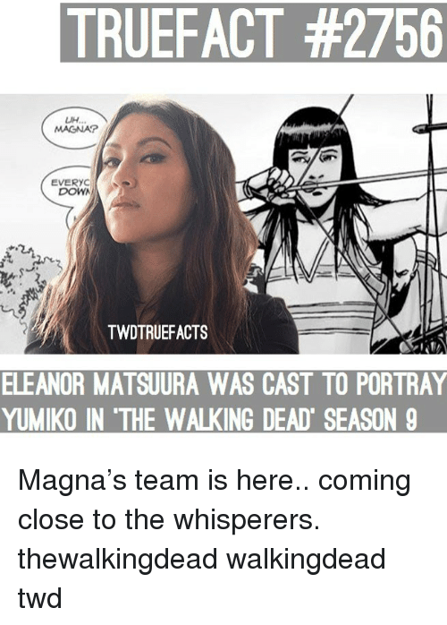 Memes, The Walking Dead, and Walking Dead: TRUEFACT #2756  UH.  MAGNA  EVERYC  DOWA  TWDTRUEFACTS  ELEANOR  MATSUURA WAS CAST TO PORTRAY  YUMIKO IN 'THE WALKING DEAD SEASON 9 Magna's team is here.. coming close to the whisperers. thewalkingdead walkingdead twd