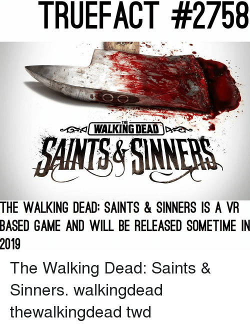Memes, New Orleans Saints, and The Walking Dead: TRUEFACT #2758  THE  KI WALKING DEAD )Dea  &  AMS&SINNERS  THE WALKING DEAD: SAINTS & SINNERS IS A VR  BASED GAME AND WILL BE RELEASED SOMETIME IN  2019 The Walking Dead: Saints & Sinners. walkingdead thewalkingdead twd