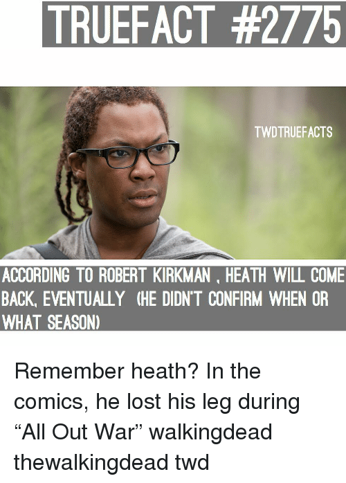 "thewalkingdead: TRUEFACT #2775  TWDTRUEFACTS  ACCORDING TO ROBERT KIRKMAN, HEATH WILL COME  BACK, EVENTUALLY (HE DIDN'T CONFIRM WHEN OR  WHAT SEASON) Remember heath? In the comics, he lost his leg during ""All Out War"" walkingdead thewalkingdead twd"