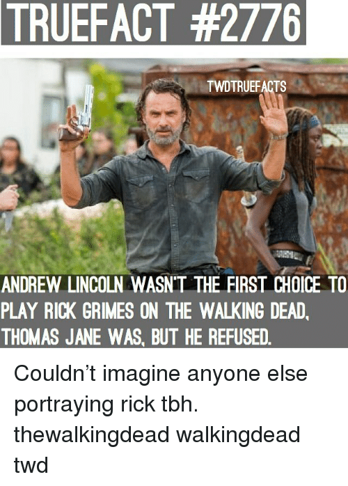Memes, Tbh, and The Walking Dead: TRUEFACT  #2776  TWDTRUEFACTS  ANDREW LINCOLN WASN'T THE FIRST CHOICE TO  PLAY RICK GRIMES ON THE WALKING DEAD  THOMAS JANE WAS, BUT HE REFUSED Couldn't imagine anyone else portraying rick tbh. thewalkingdead walkingdead twd