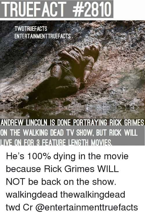 thewalkingdead: TRUEFACT #2810  TWDTRUEFACTS  ENTERTAINMENTTRUEFACTS..'  ANDREW LINCOLN IS DONE PORTRAYING RICK GRIMES  ON THE WALKING DEAD TV SHOW, BUT RICK WILL  LIVE ON FOR 3 FEATURE LENGTH MOVIES. He's 100% dying in the movie because Rick Grimes WILL NOT be back on the show. walkingdead thewalkingdead twd Cr @entertainmenttruefacts