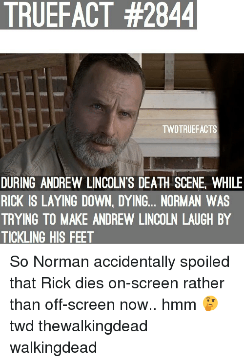 thewalkingdead: TRUEFACT #2844  TWDTRUEFACTS  DURING ANDREW LINCOLN'S DEATH SCENE, WHILE  RICK IS LAYING DOWN, DYING... NORMAN WAS  TRYING TO MAKE ANDREW LINCOLN LAUGH BY  TICKLING HIS FEET So Norman accidentally spoiled that Rick dies on-screen rather than off-screen now.. hmm 🤔 twd thewalkingdead walkingdead