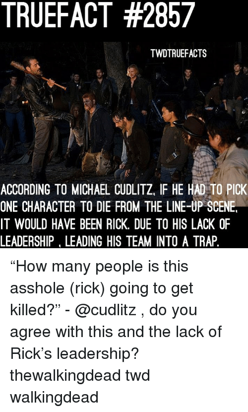 "thewalkingdead: TRUEFACT #2857  TWDTRUEFACTS  ACCORDING TO MICHAEL CUDLITZ, IF HE HAD TO PICK  ONE CHARACTER TO DIE FROM THE LINE-UP SCENE  IT WOULD HAVE BEEN RICK. DUE TO HIS LACK OF  LEADERSHIP, LEADING HIS TEAM INTO A TRAP ""How many people is this asshole (rick) going to get killed?"" - @cudlitz , do you agree with this and the lack of Rick's leadership? thewalkingdead twd walkingdead"