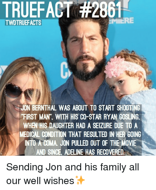 "Ryan Gosling: TRUEFACT #2861  TWDTRUEFACTS  JON BERNTHAL WAS ABOUT TO START SHOOTING  ""FIRST MAN"", WITH HIS CO-STAR RYAN GOSLING.  WHEN HIS DAUGHTER HAD A SEIZURE DUE TO A  MEDICAL CONDITION THAT RESULTED IN HER GOING  INTO A COMA. JON PULLED OUT OF THE MOVIE  AND SINCE, ADELINE HAS RECOVERED. Sending Jon and his family all our well wishes✨"