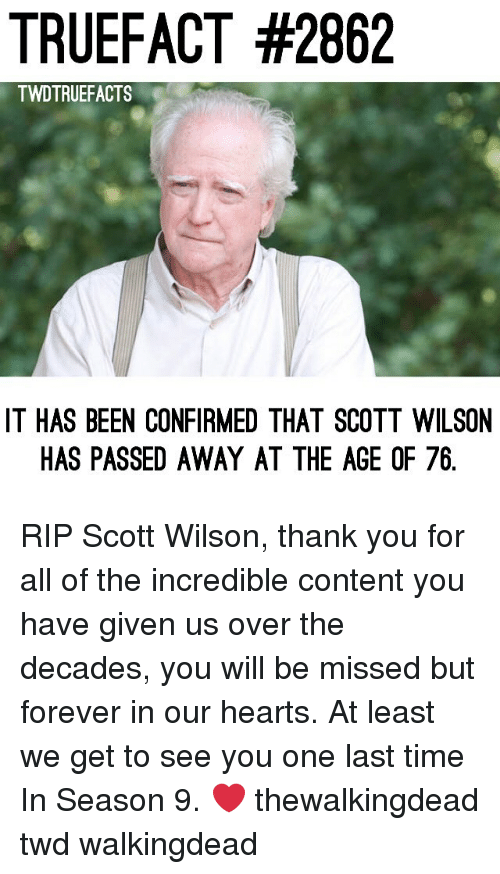 thewalkingdead: TRUEFACT #2862  TWDTRUEFACTS  IT HAS BEEN CONFIRMED THAT SCOTT WILSON  HAS PASSED AWAY AT THE AGE OF 76 RIP Scott Wilson, thank you for all of the incredible content you have given us over the decades, you will be missed but forever in our hearts. At least we get to see you one last time In Season 9. ❤️ thewalkingdead twd walkingdead