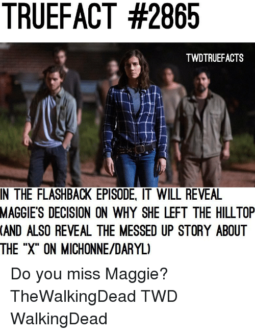 "thewalkingdead: TRUEFACT #2865  TWDTRUEFACTS  IN THE FLASHBACK EPISODE, IT WILL REVEA  MAGGIE'S  DECISION ON WHY SHE LEFT THE HILLTOP  (AND  ALSO REVEAL THE MESSED UP STORY ABOUT  THE ""X"" ON MICHONNE/DARYL) Do you miss Maggie? TheWalkingDead TWD WalkingDead"