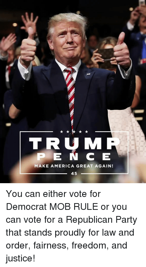 Republican Party: TRUM  P E N C E  MAKE AMERICA GREAT AGAIN!  45 You can either vote for Democrat MOB RULE or you can vote for a Republican Party that stands proudly for law and order, fairness, freedom, and justice!