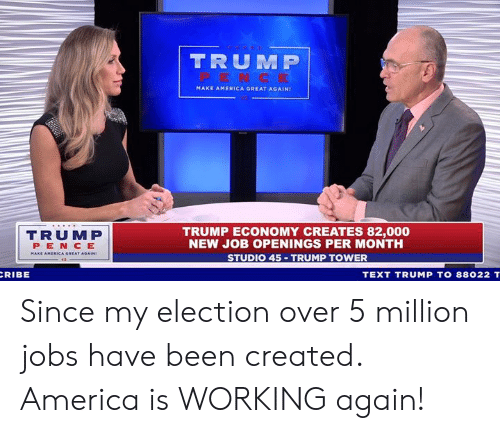 Make America Great: TRUM P  MAKE AMERICA GREAT AGAIN!  TRUMP  PEN CE  TRUMP ECONOMY CREATES 82,000  NEW JOB OPENINGS PER MONTH  STUDIO 45 TRUMP TOWER  RIBE  TEXT TRUMP TO 88022 T Since my election over 5 million jobs have been created. America is WORKING again!