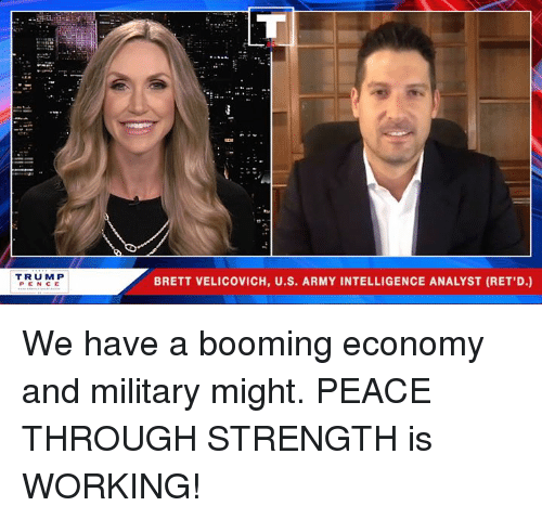 Analyst: TRUM P  PEN CE  BRETT VELICOVICH, U.S. ARMY INTELLIGENCE ANALYST (RET,D.) We have a booming economy and military might. PEACE THROUGH STRENGTH is WORKING!