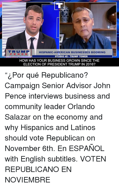 "Community, Latinos, and American: TRUM P  PENCE  HISPANIC-AMERICAN BUSINESSES BOOMING  STUDIO 45-TRUMP TOWER  HOW HAS YOUR BUSINESS GROWN SINCE THE  ELECTION OF PRESIDENT TRUMP IN 2016? ""¿Por qué Republicano?  Campaign Senior Advisor John Pence interviews business and community leader Orlando Salazar on the economy and why Hispanics and Latinos should vote Republican on November 6th.    En ESPAÑOL with English subtitles.   VOTEN REPUBLICANO EN NOVIEMBRE"