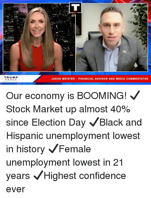 Commentator: TRUM P  PENCE  JASON MEISTER FINANCIAL ADVISOR AND MEDIA COMMENTATOR Our economy is BOOMING!  ✔️Stock Market up almost 40% since Election Day  ✔️Black and Hispanic unemployment lowest in history ✔️Female unemployment lowest in 21 years ✔️Highest confidence ever