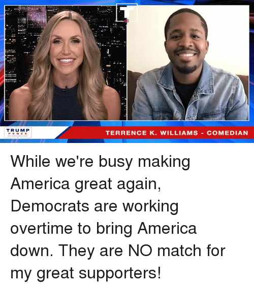 Making America Great Again: TRUM P  PENCE  TERRENCE K. WILLIAMS COMEDIAN While we're busy making America great again, Democrats are working overtime to bring America down. They are NO match for my great supporters!