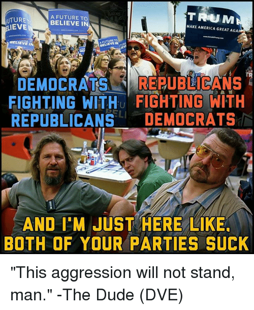 """America, Dude, and Future: TRUMA  UTURE  EVE  A FUTURE TO  BELIEVE IN  MAKE AMERICA GREAT AGA  BELIEVE IN  BELIEVE IN  TR  DEMOCRATS REUBICANS  FIGHTING WITHu FIGHTING WITH  REPUBLICANS DEMOCRATS  AND I'M JUST HERE LIKE  BOTH OF YOUR PARTIES SUCK """"This aggression will not stand, man."""" -The Dude  (DVE)"""