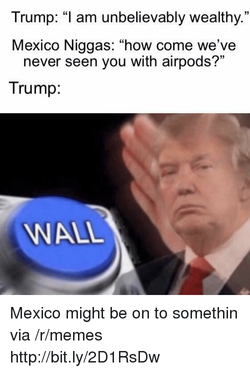 """Memes, Http, and Mexico: Trump: """"1 am unbelievably wealthy.  Mexico Niggas: """"how come we've  35  never seen you with airpods?""""  Trump  WALL Mexico might be on to somethin via /r/memes http://bit.ly/2D1RsDw"""