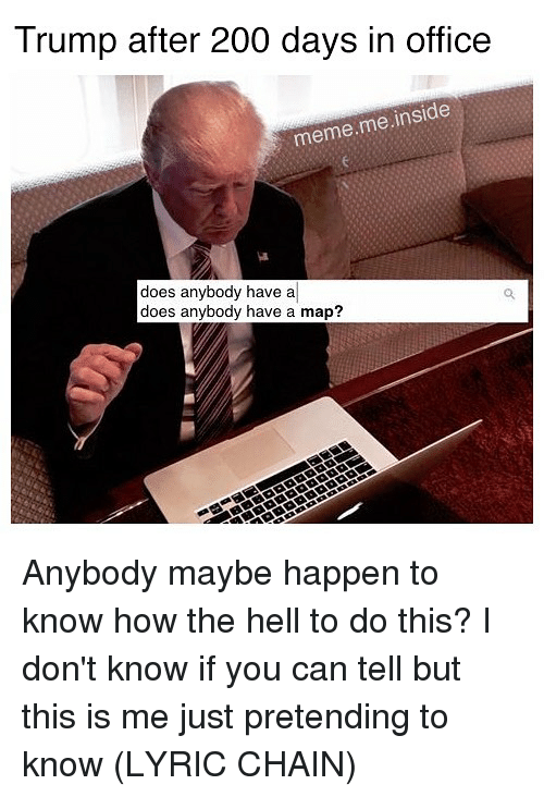 Office Meme: Trump after 200 days in office  meme.me inside  does anybody have a  does anybody have a map? Anybody maybe happen to know how the hell to do this? I don't know if you can tell but this is me just pretending to know (LYRIC CHAIN)