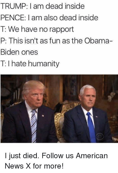 Memes, 🤖, and Biden: TRUMP: am dead inside  PENCE: I am also dead inside  T: We have no rapport  P: This isn't as funas the Obama-  Biden ones  hate humanity I just died. Follow us American News X for more!
