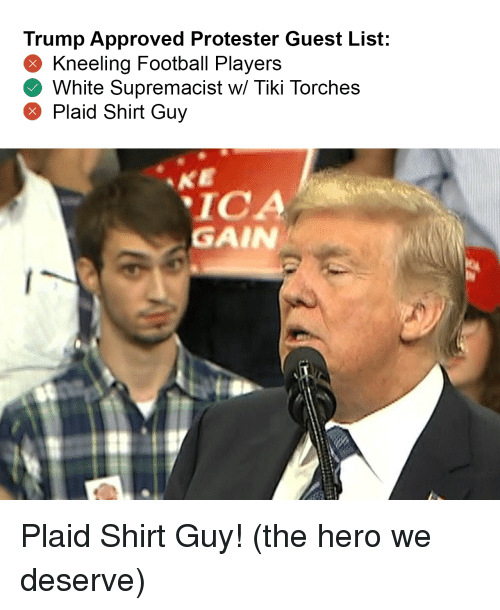 Football, Trump, and White: Trump Approved Protester Guest List:  Kneeling Football Players  White Supremacist w/ Tiki Torches  Plaid Shirt Guy  ICA  GAIN Plaid Shirt Guy! (the hero we deserve)