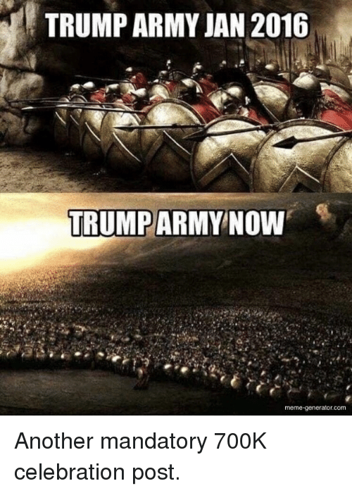 Meme, Army, and Trump: TRUMP ARMY JAN 2016  TRUMPARMY  NOW  meme-generator.com
