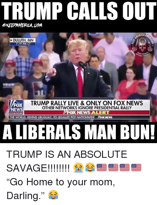 """Man Bun, Memes, and Nationwide: TRUMP CALLS OUT  KEEPAMERILAUSA  DULUTH, MN  7:19 PM CT  FOX  EWS  TRUMP RALLY LIVE & ONLY ON FOX NEWS  OTHER NETWORKS IGNORE PRESIDENTIAL RALLY  NEWS ALERT  ahanne  THE WORLD, BEHIND URUGUAY TO LEGALIZE POT NATIONWIDE YFOX NEWS  A LIBERALS MAN BUN! TRUMP IS AN ABSOLUTE SAVAGE!!!!!!!! 😭😂🇺🇸🇺🇸🇺🇸🇺🇸 """"Go Home to your mom, Darling."""" 😂"""