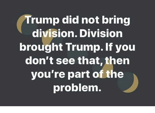 Memes, Trump, and 🤖: Trump did not bring  division. Division  brought Trump.If you  don't see that,then  you're part of the  problem.