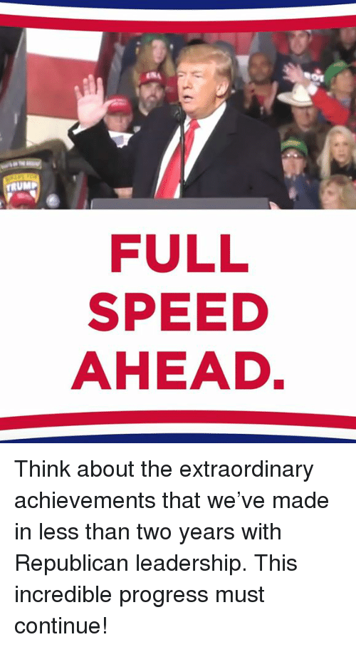 Trump, Leadership, and Speed: TRUMP  FULL  SPEED  AHEAD Think about the extraordinary achievements that we've made in less than two years with Republican leadership. This incredible progress must continue!