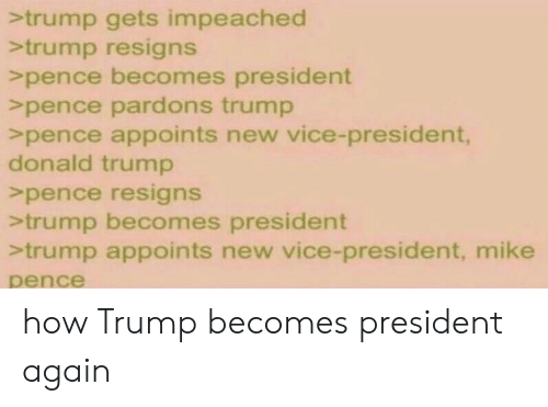 Donald Trump, Trump, and Greentext: trump gets impeached  >trump resigns  >pence becomes president  >pence pardons trump  >pence appoints new vice-president,  donald trump  >pence resigns  >trump becomes president  trump appoints new vice-president, mike  pence how Trump becomes president again