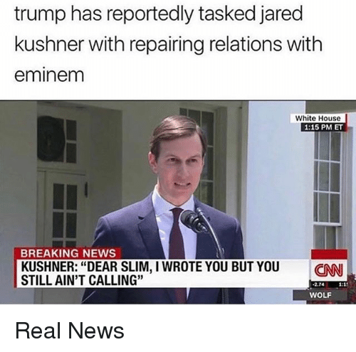 """Eminem, Funny, and News: trump has reportedly tasked jared  kushner with repairing relations with  eminem  White House  1:15 PM ET  BREAKING NEWS  KUSHNER: """"DEAR SLIM, I WROTE YOU BUT YOU CN  STILL AIN'T CALLING""""  2.74 1:1  WOLF Real News"""