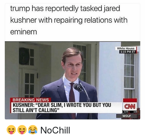 """cnn.com, Eminem, and Funny: trump has reportedly tasked jared  kushner with repairing relations with  eminem  White House  1:15 PM ET  BREAKING NEWS  KUSHNER: """"DEAR SLIM, I WROTE YOU BUT YOU CNN  STILL AIN'T CALLING""""  2.74  WOLF 😝😝😂 NoChill"""