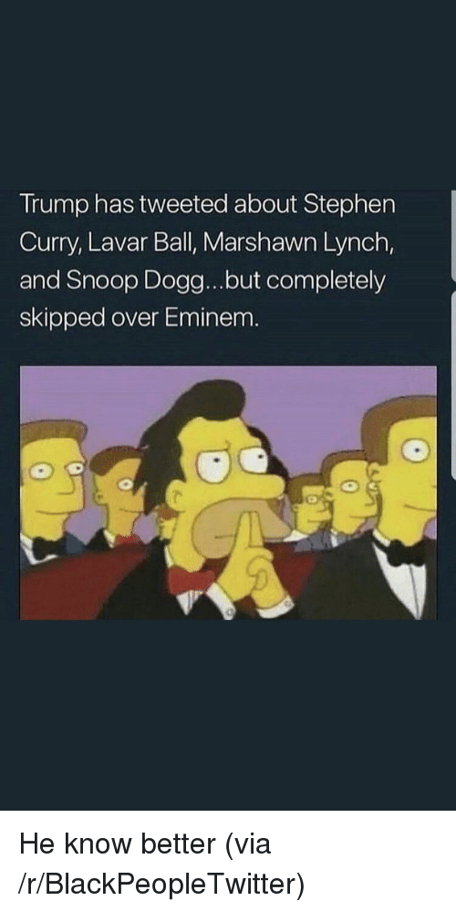 Marshawn Lynch: Trump has tweeted about Stephen  Curry, Lavar Ball, Marshawn Lynch,  and Snoop Dogg...but completely  skipped over Eminem. <p>He know better (via /r/BlackPeopleTwitter)</p>